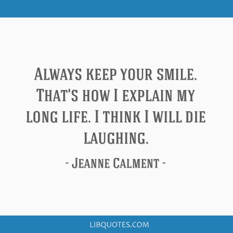 Always keep your smile. That's how I explain my long life. I think I will die laughing.