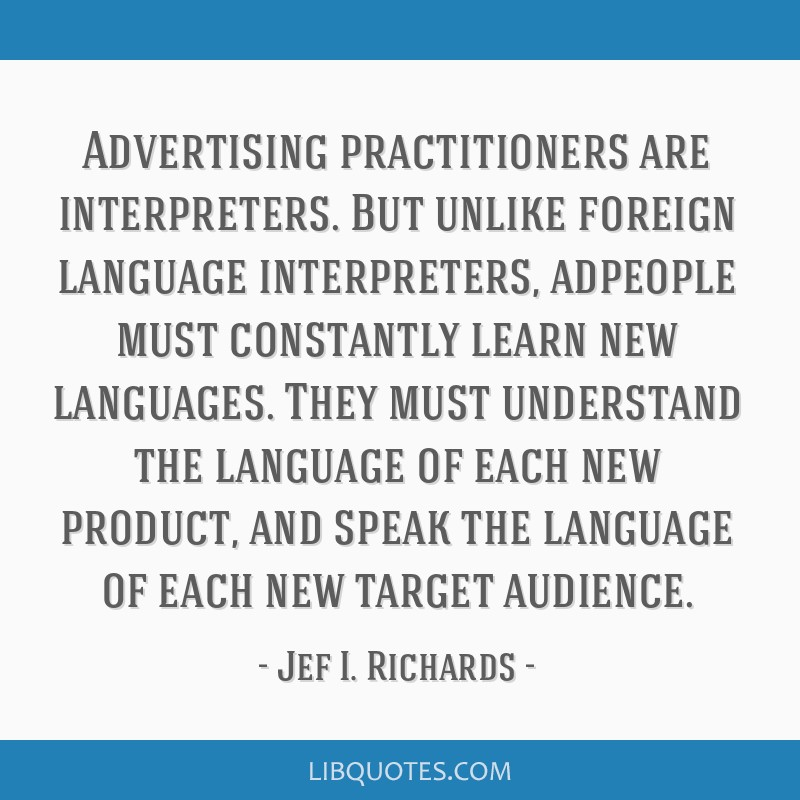 Advertising practitioners are interpreters. But unlike foreign language interpreters, adpeople must constantly learn new languages. They must...