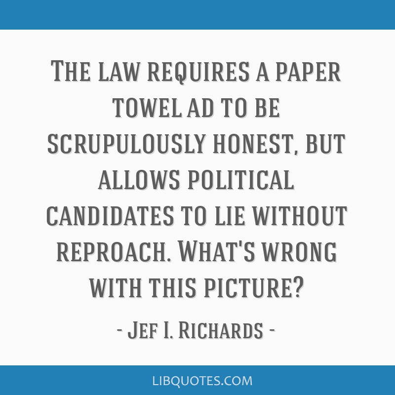 The law requires a paper towel ad to be scrupulously honest, but allows political candidates to lie without reproach. What's wrong with this picture?