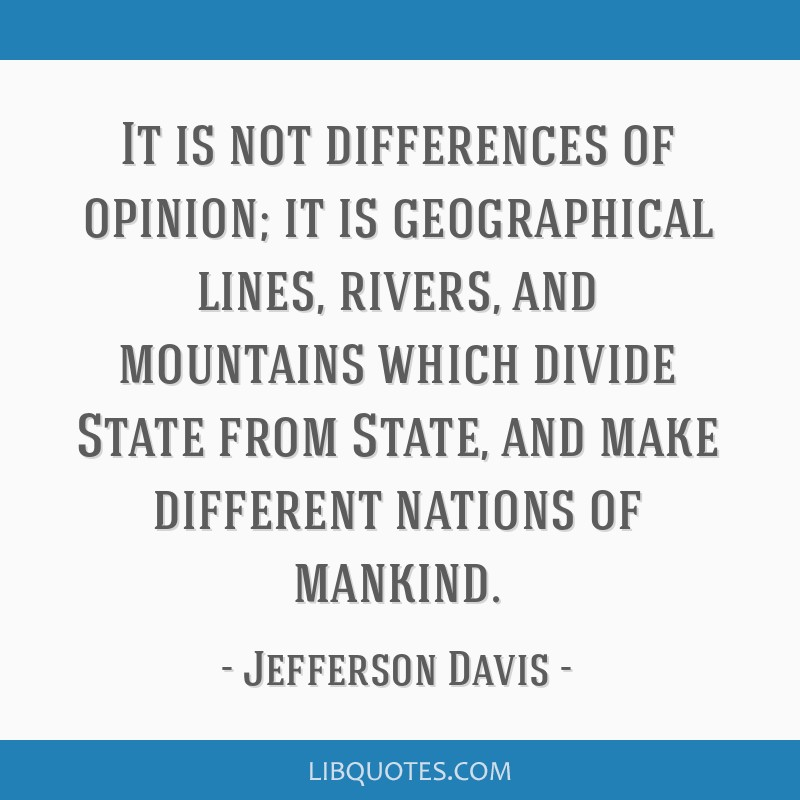 It is not differences of opinion; it is geographical lines, rivers, and mountains which divide State from State, and make different nations of...