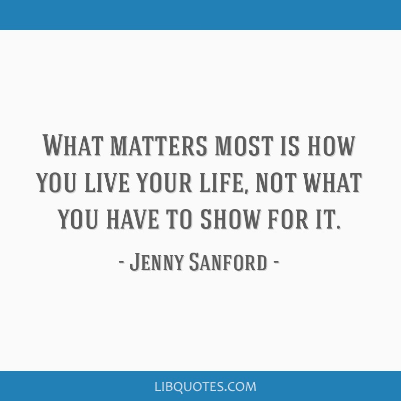 What Matters Most Is How You Live Your Life Not What You Have To