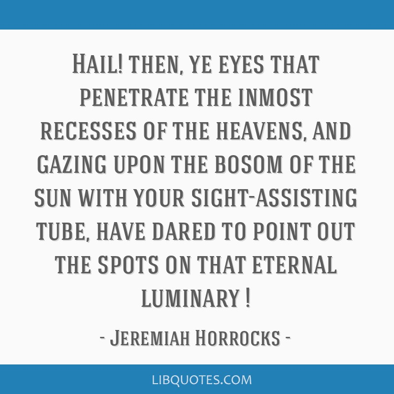 Hail! then, ye eyes that penetrate the inmost recesses of the heavens, and gazing upon the bosom of the sun with your sight-assisting tube, have...