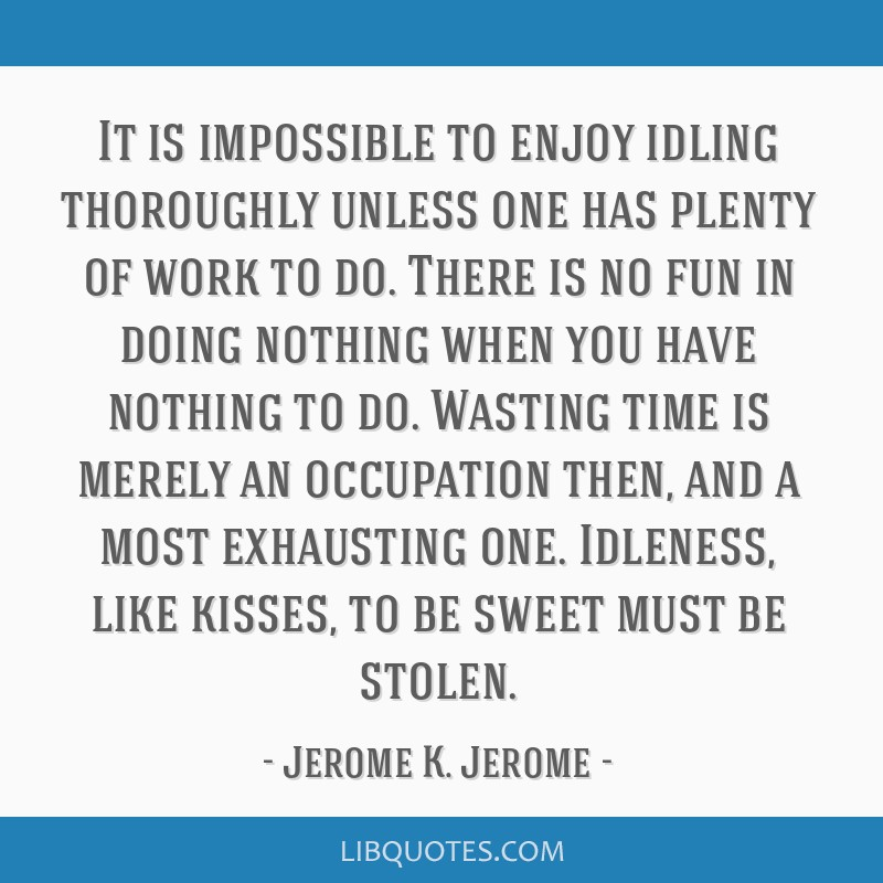 It is impossible to enjoy idling thoroughly unless one has plenty of work to do. There is no fun in doing nothing when you have nothing to do....