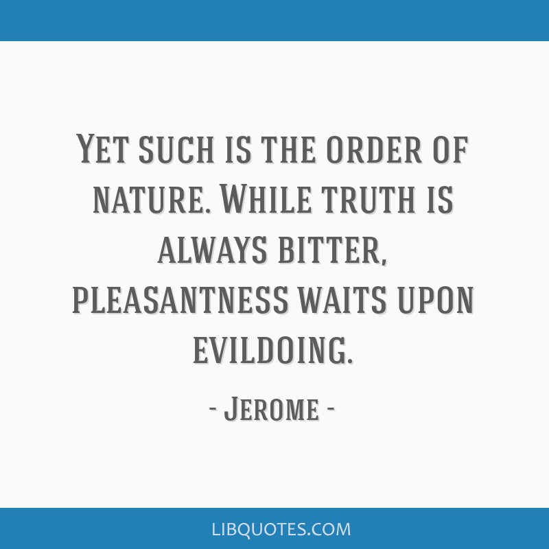 Yet Such Is The Order Of Nature While Truth Is Always Bitter
