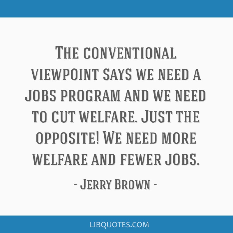 The conventional viewpoint says we need a jobs program and we need to cut welfare. Just the opposite! We need more welfare and fewer jobs.