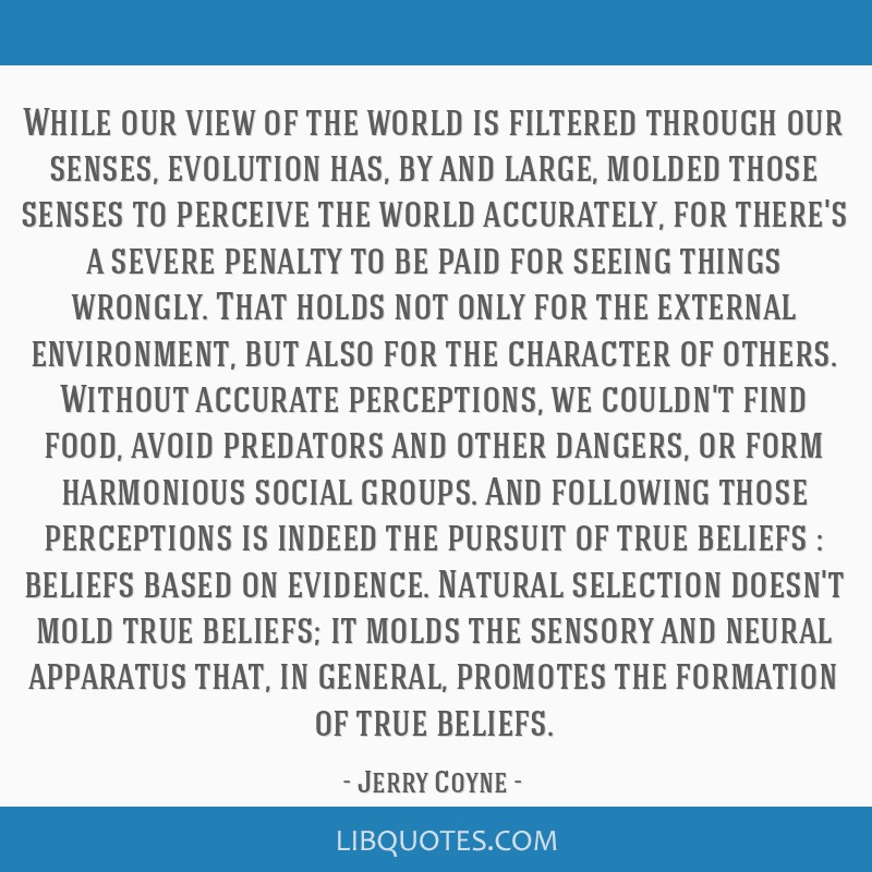 While our view of the world is filtered through our senses, evolution has, by and large, molded those senses to perceive the world accurately, for...