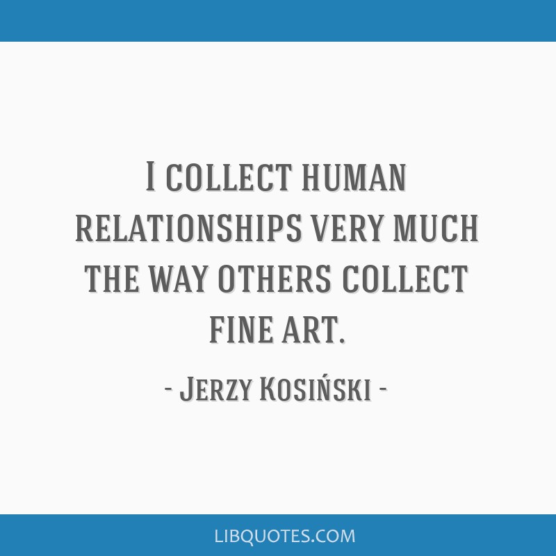 I Collect Human Relationships Very Much The Way Others Collect Fine Art