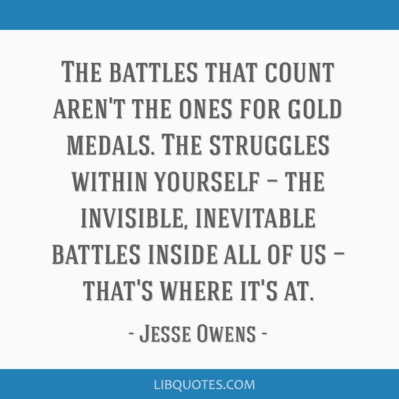 The battles that count aren't the ones for gold medals. The struggles within yourself — the invisible, inevitable battles inside all of us —...