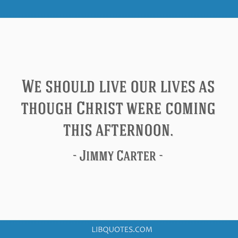 We should live our lives as though Christ were coming this afternoon.