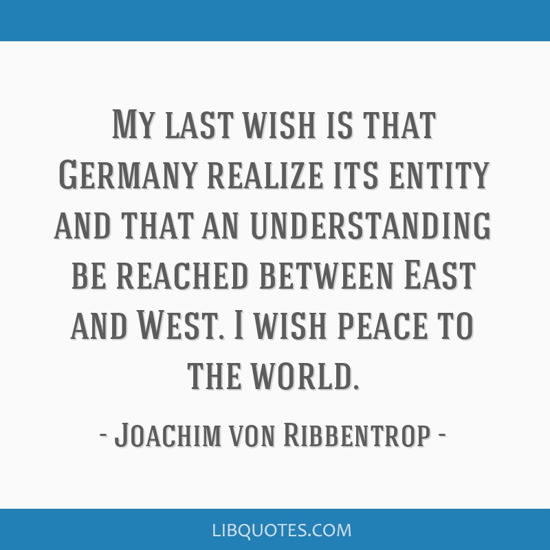 My last wish is that Germany realize its entity and that an understanding be reached between East and West. I wish peace to the world.