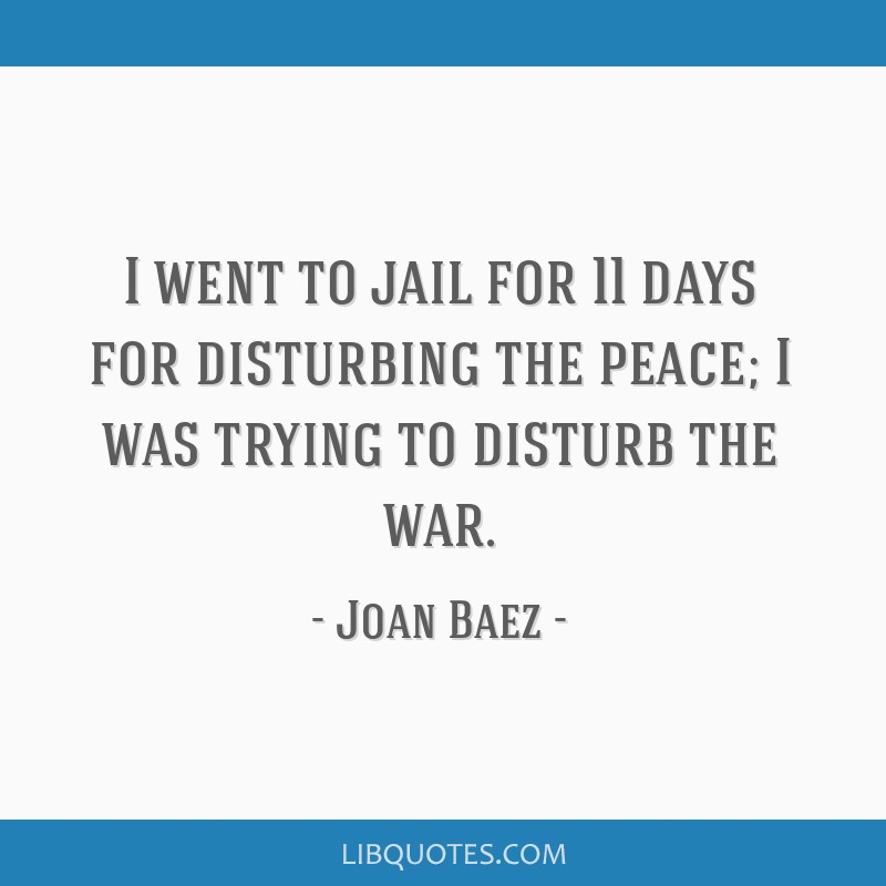 I went to jail for 11 days for disturbing the peace; I was trying to disturb the war.