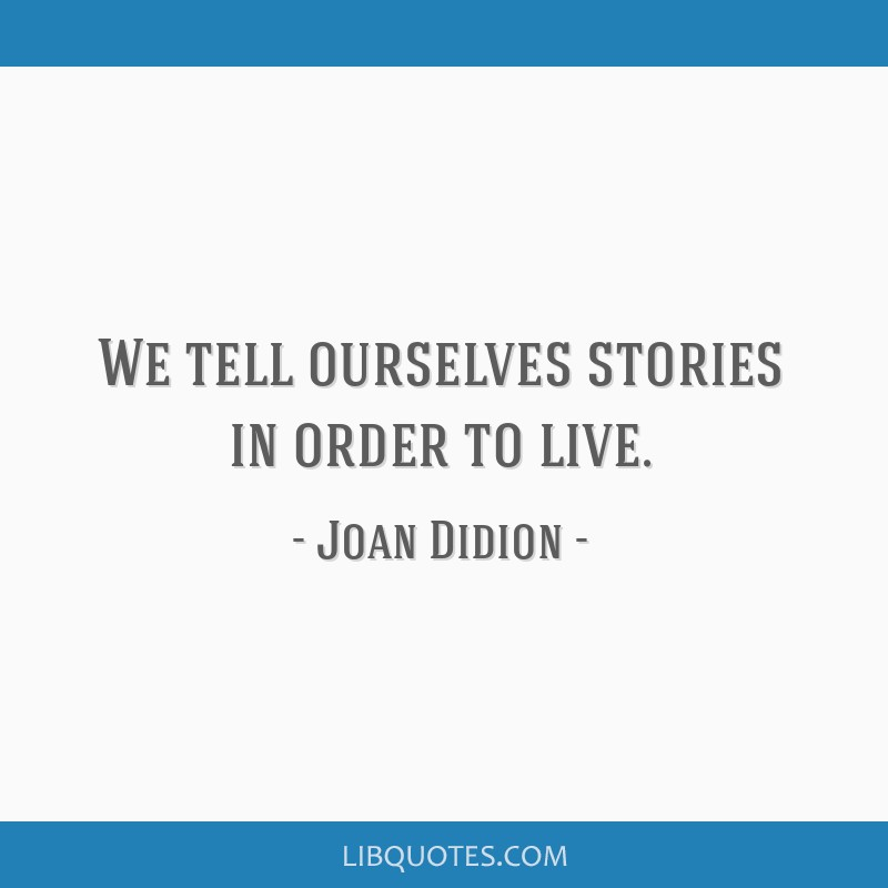 We tell ourselves stories in order to live.
