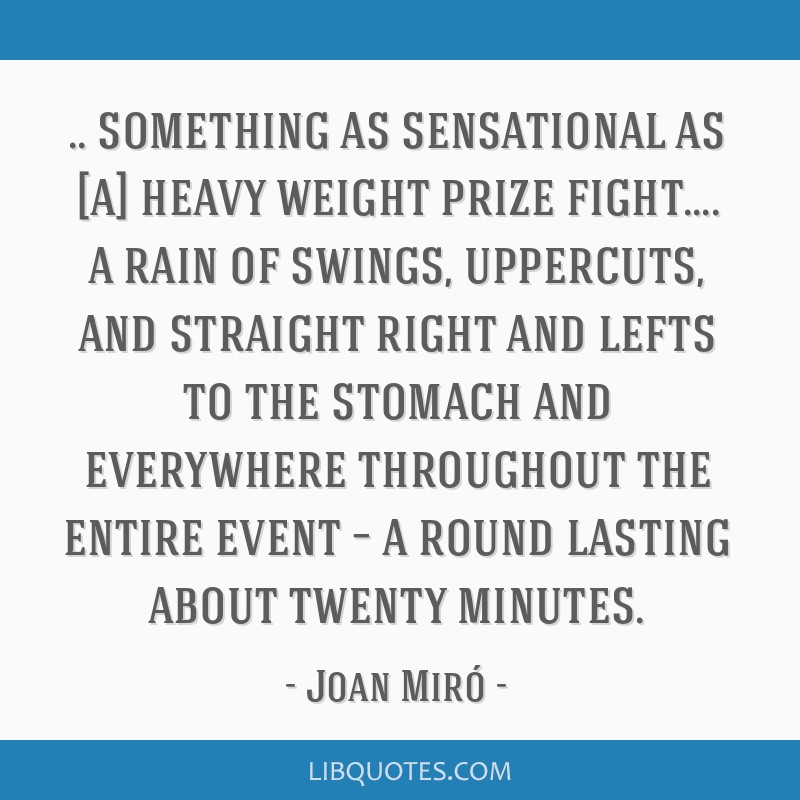 Something as sensational as [a] heavy weight prize fight.... a rain of swings, uppercuts, and straight right and lefts to the stomach and everywhere...