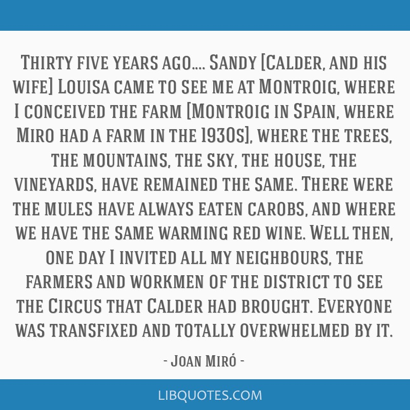 Thirty five years ago.... Sandy [Calder, and his wife] Louisa came to see me at Montroig, where I conceived the farm [Montroig in Spain, where Miro...