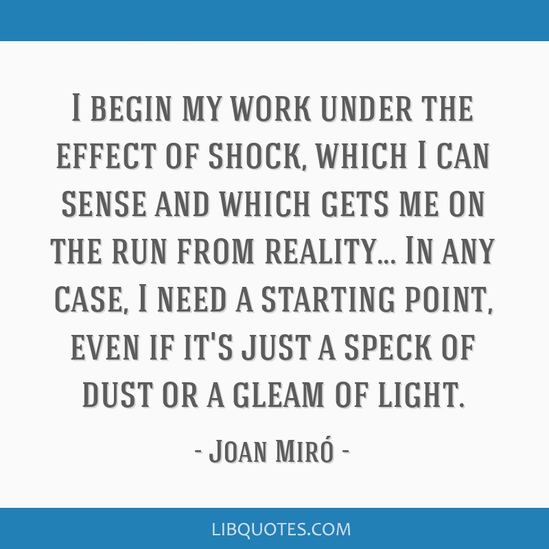 I begin my work under the effect of shock, which I can sense and which gets me on the run from reality... In any case, I need a starting point, even...