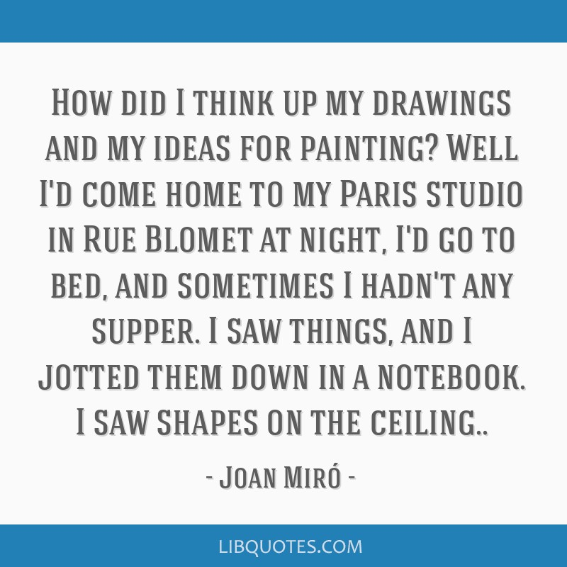How did I think up my drawings and my ideas for painting? Well I'd come home to my Paris studio in Rue Blomet at night, I'd go to bed, and sometimes...