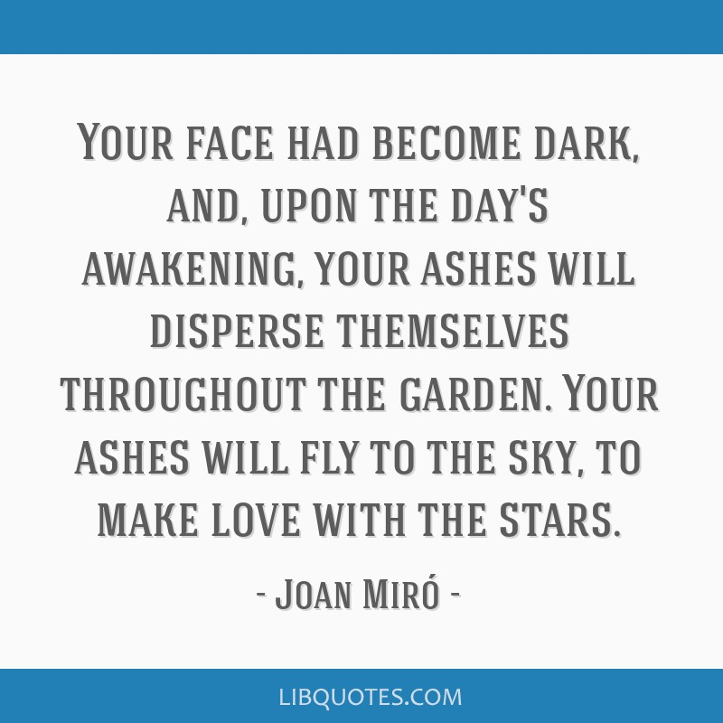 Your face had become dark, and, upon the day's awakening, your ashes will disperse themselves throughout the garden.