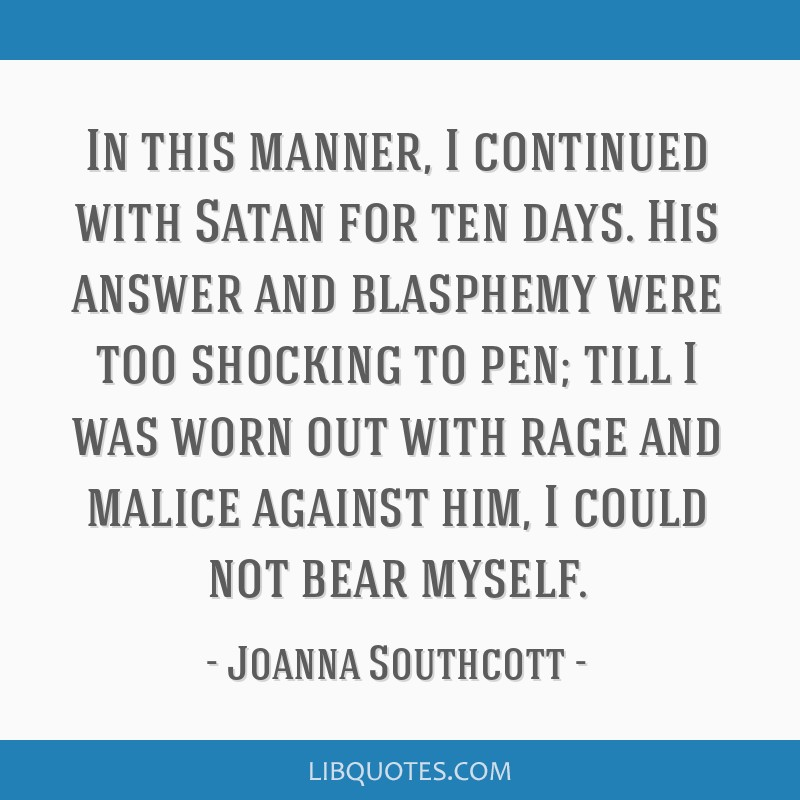 In this manner, I continued with Satan for ten days. His answer and blasphemy were too shocking to pen; till I was worn out with rage and malice...