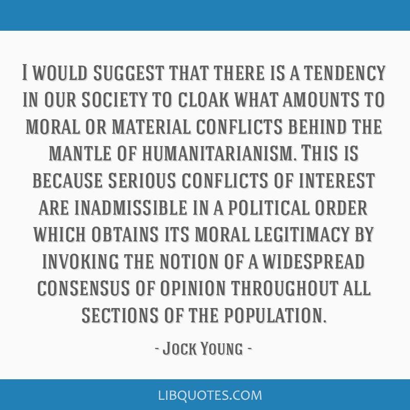 I would suggest that there is a tendency in our society to cloak what amounts to moral or material conflicts behind the mantle of humanitarianism....
