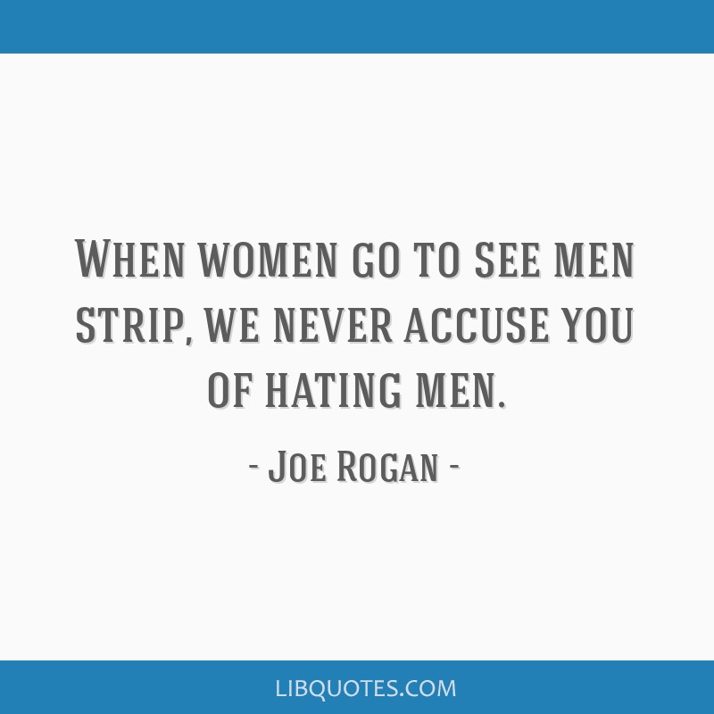 When women go to see men strip, we never accuse you of hating men.