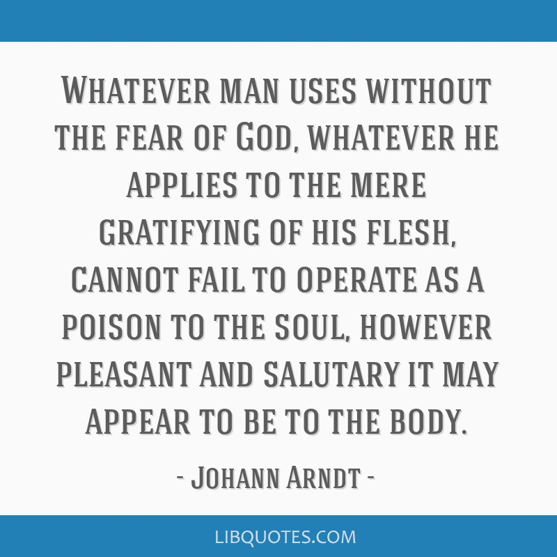 Whatever man uses without the fear of God, whatever he applies to the mere gratifying of his flesh, cannot fail to operate as a poison to the soul,...