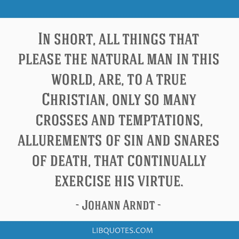 In short, all things that please the natural man in this world, are, to a true Christian, only so many crosses and temptations, allurements of sin...