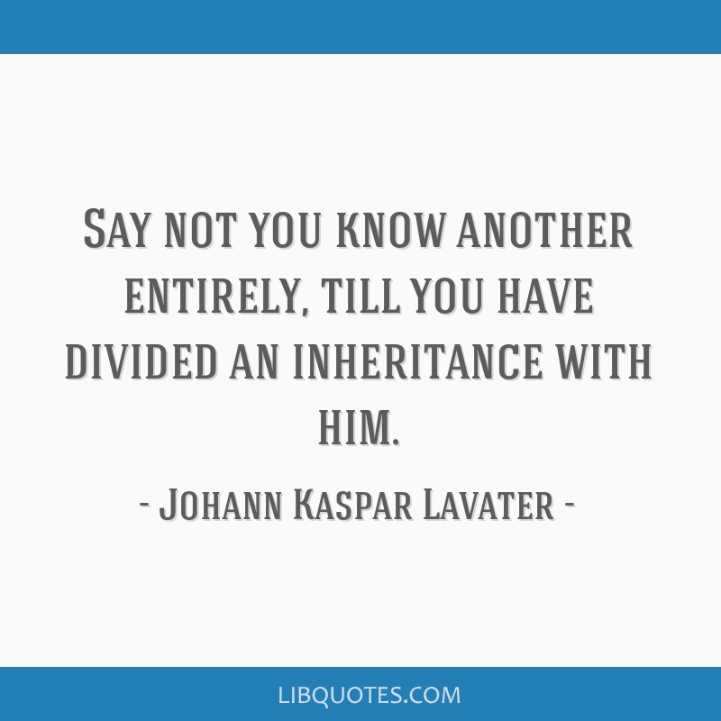 Say not you know another entirely, till you have divided an inheritance with him.