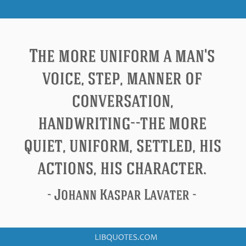 The more uniform a man's voice, step, manner of conversation, handwriting--the more quiet, uniform, settled, his actions, his character.