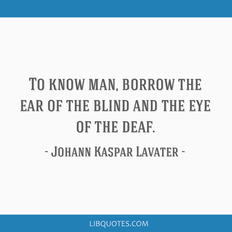 To know man, borrow the ear of the blind and the eye of the deaf.