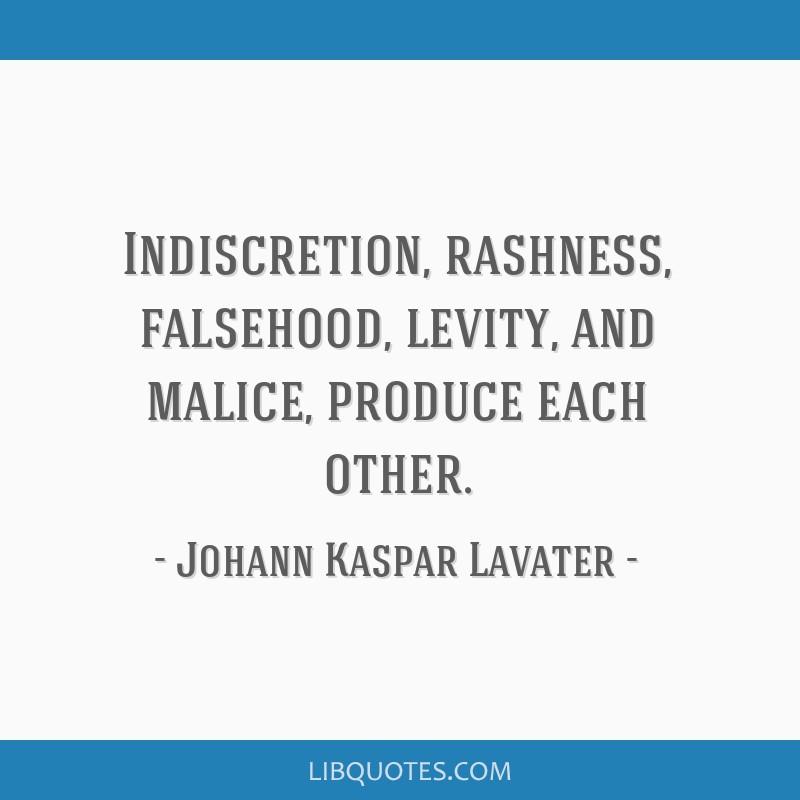 Indiscretion, rashness, falsehood, levity, and malice, produce each other.