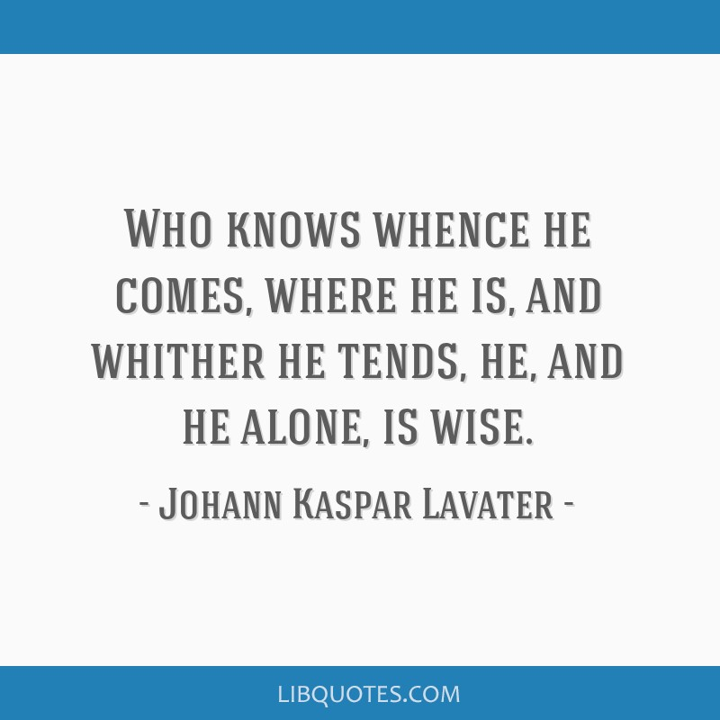 Who knows whence he comes, where he is, and whither he tends, he, and he alone, is wise.