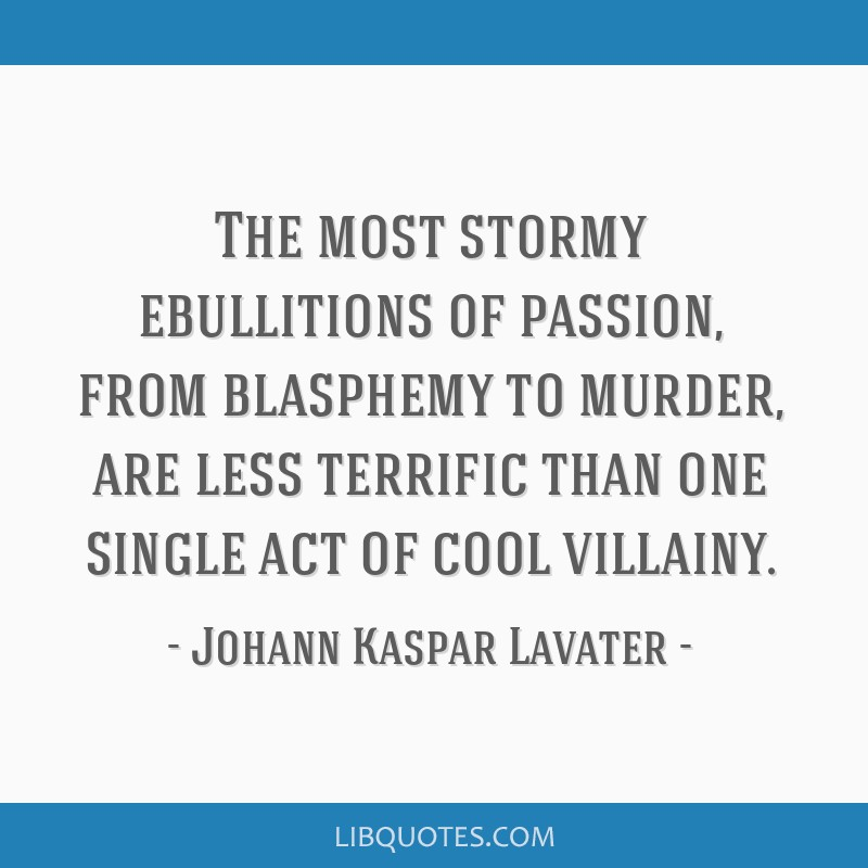 The most stormy ebullitions of passion, from blasphemy to murder, are less terrific than one single act of cool villainy.