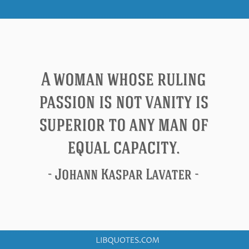 A woman whose ruling passion is not vanity is superior to any man of equal capacity.