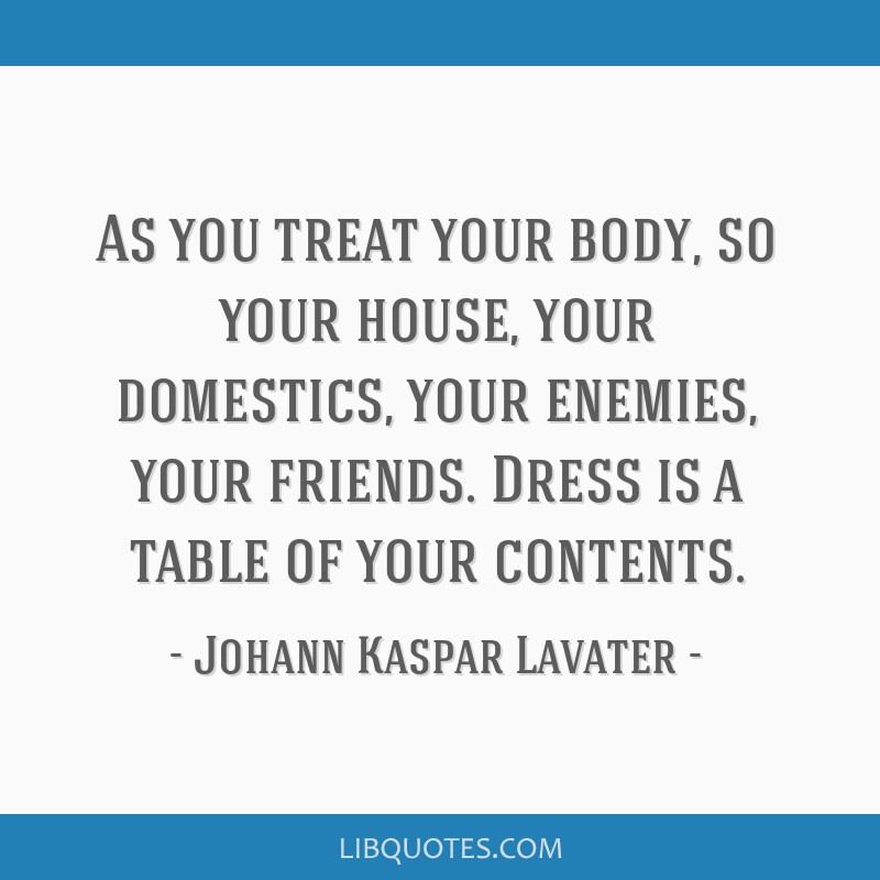 As you treat your body, so your house, your domestics, your enemies, your friends. Dress is a table of your contents.