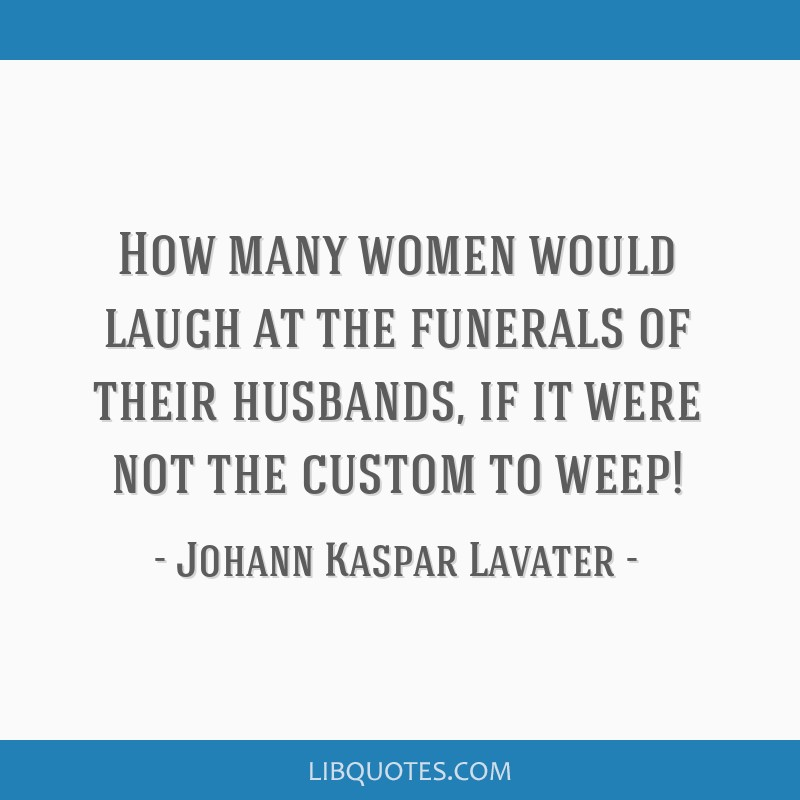 How many women would laugh at the funerals of their husbands, if it were not the custom to weep!