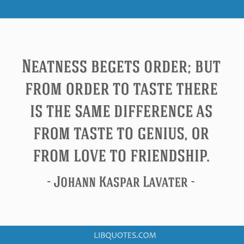 Neatness begets order; but from order to taste there is the same difference as from taste to genius, or from love to friendship.