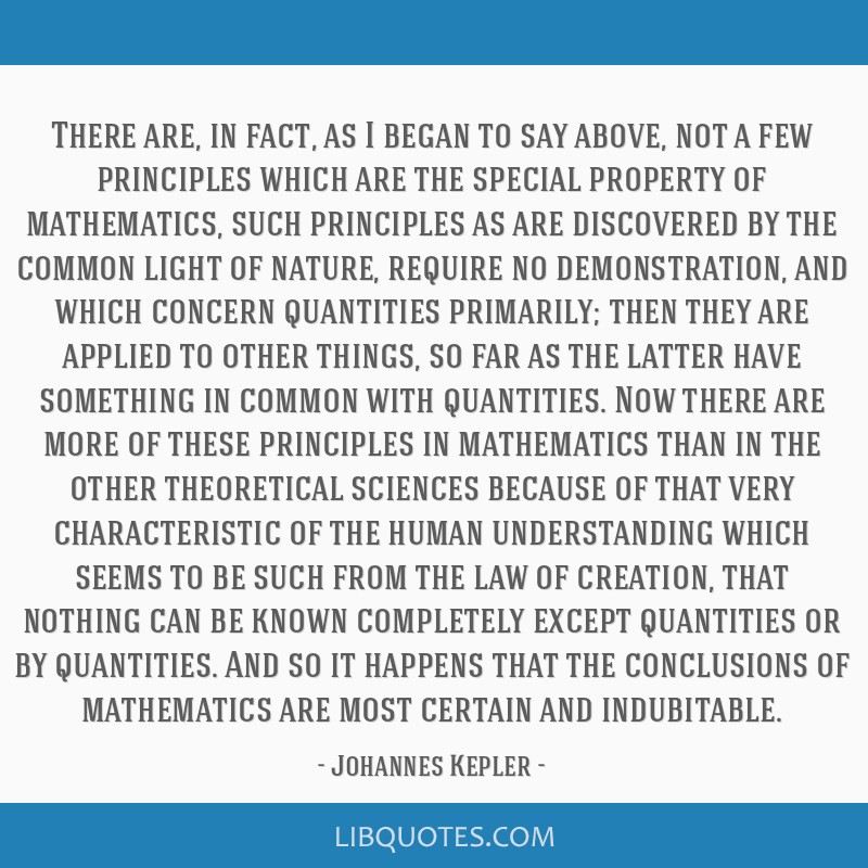 There are, in fact, as I began to say above, not a few principles which are the special property of mathematics, such principles as are discovered by ...
