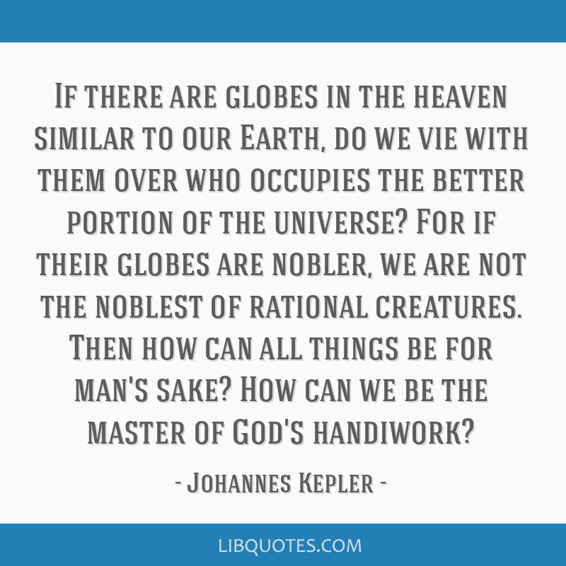 If there are globes in the heaven similar to our Earth, do we vie with them over who occupies the better portion of the universe? For if their globes ...