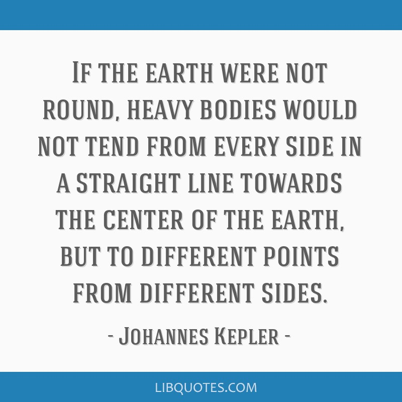 If the earth were not round, heavy bodies would not tend from every side in a straight line towards the center of the earth, but to different points...