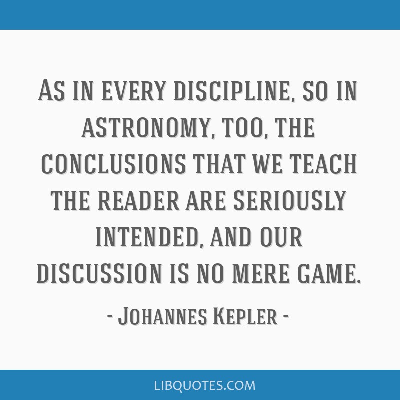 As in every discipline, so in astronomy, too, the conclusions that we teach the reader are seriously intended, and our discussion is no mere game.