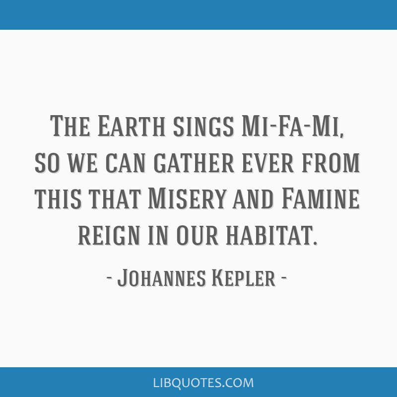 The Earth sings Mi-Fa-Mi, so we can gather ever from this that Misery and Famine reign in our habitat.