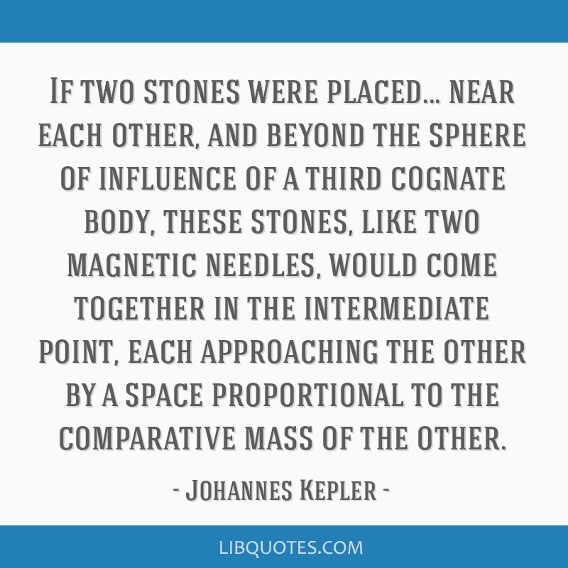 If two stones were placed... near each other, and beyond the sphere of influence of a third cognate body, these stones, like two magnetic needles,...