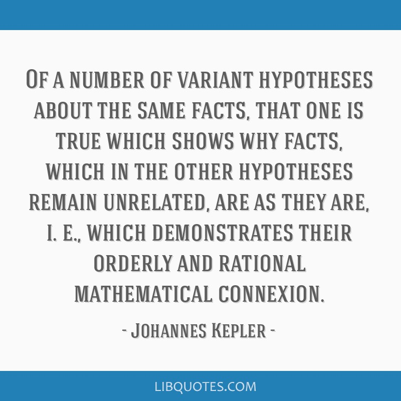Of a number of variant hypotheses about the same facts, that one is true which shows why facts, which in the other hypotheses remain unrelated, are...