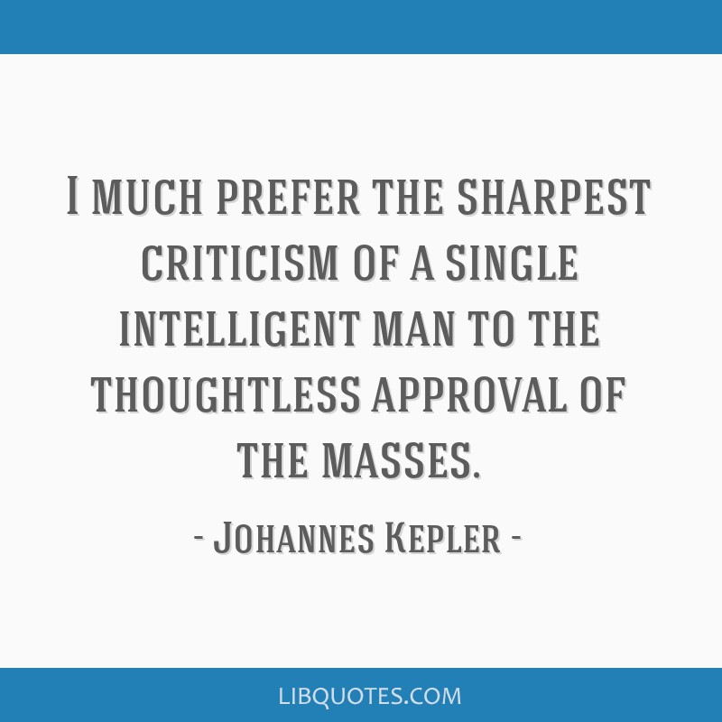 I much prefer the sharpest criticism of a single intelligent man to the thoughtless approval of the masses.