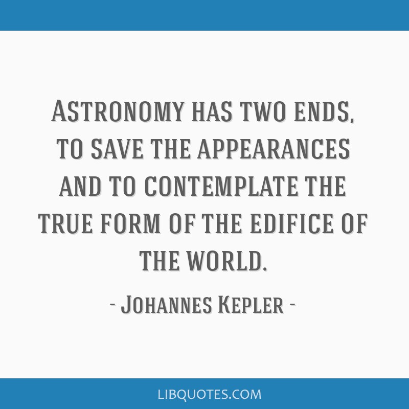 Astronomy has two ends, to save the appearances and to contemplate the true form of the edifice of the world.
