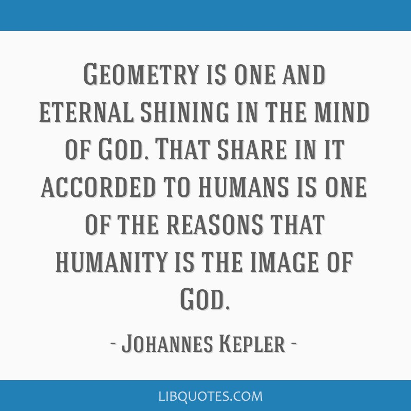 Geometry is one and eternal shining in the mind of God. That share in it accorded to humans is one of the reasons that humanity is the image of God.
