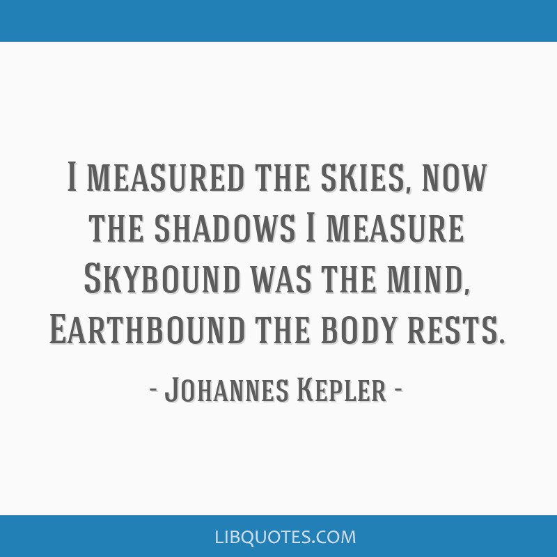 I measured the skies, now the shadows I measure Skybound was the mind, Earthbound the body rests.