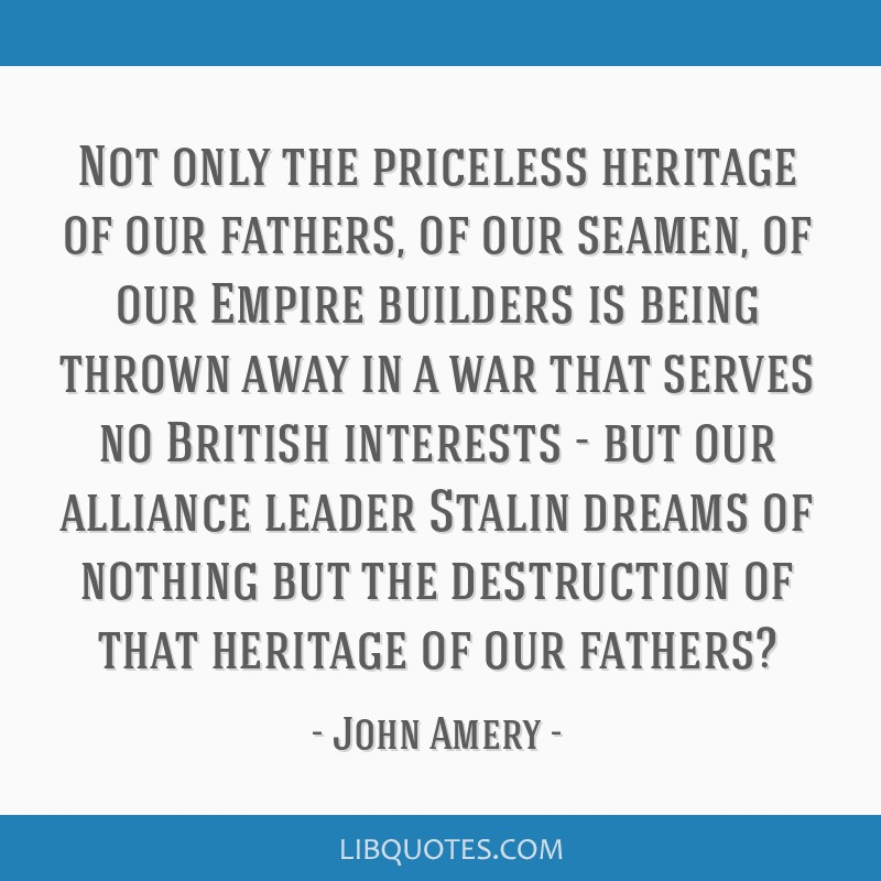 Not only the priceless heritage of our fathers, of our seamen, of our Empire builders is being thrown away in a war that serves no British interests...