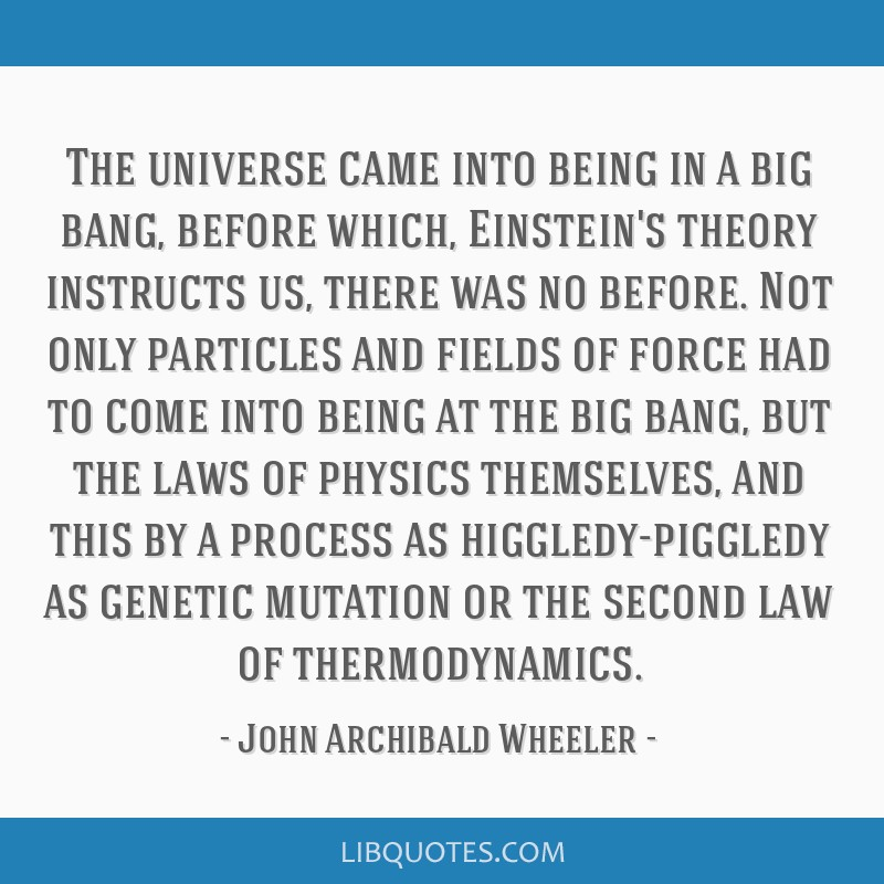The universe came into being in a big bang, before which, Einstein's theory instructs us, there was no before. Not only particles and fields of force ...