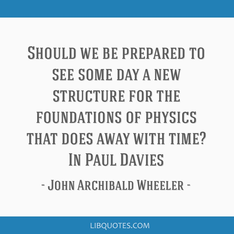 Should we be prepared to see some day a new structure for the foundations of physics that does away with time? In Paul Davies
